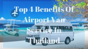 Top 4 Benefits Of Airport Van Service In Thailand